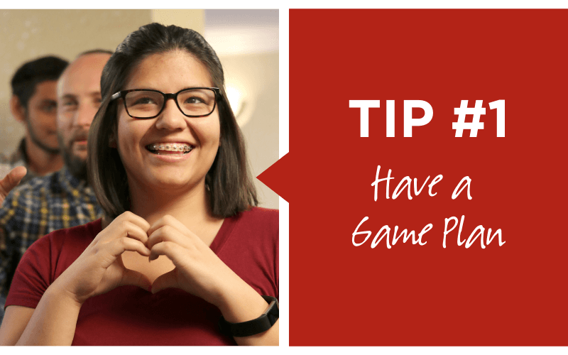 Tip number one, have a game plan.