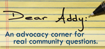 Dear Addy - An advocacy corner for real community questions.