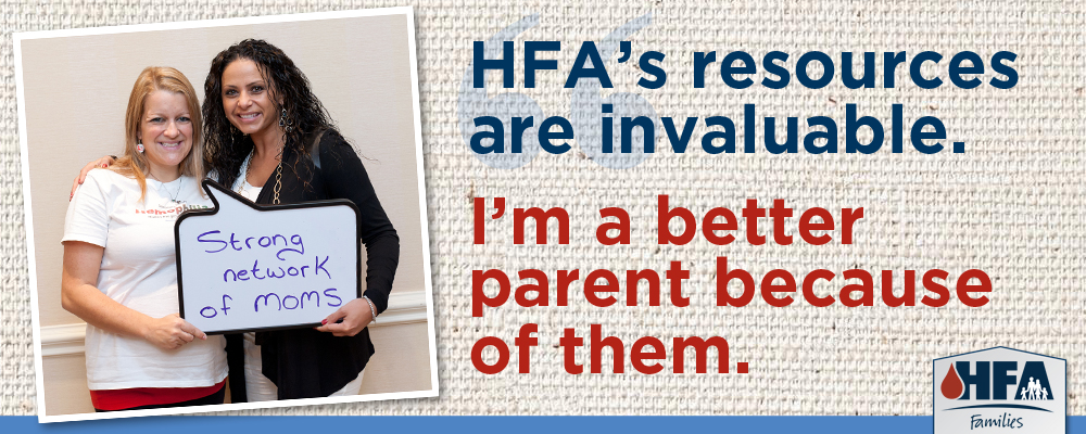 HFA's resources are invaluable. I'm a better parent because of them.